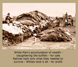 White Man's accumulation of wealth - slaughtering the buffalo - for sale Natives took only what they needed to survive - Whites took it all - for profit